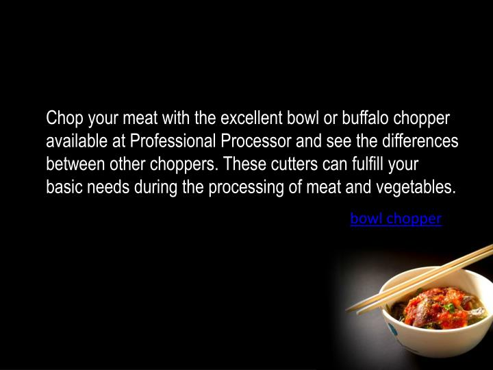 Chop your meat with the excellent bowl or buffalo chopper