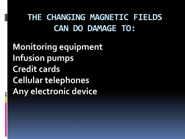 THE CHANGING MAGNETIC FIELDS CAN DO DAMAGE TO: