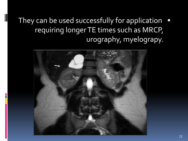 They can be used successfully for application requiring longer TE times such as MRCP, urography, myelograpy.
