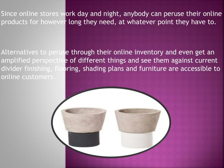 Since online stores work day and night, anybody can peruse their online products for however long th...