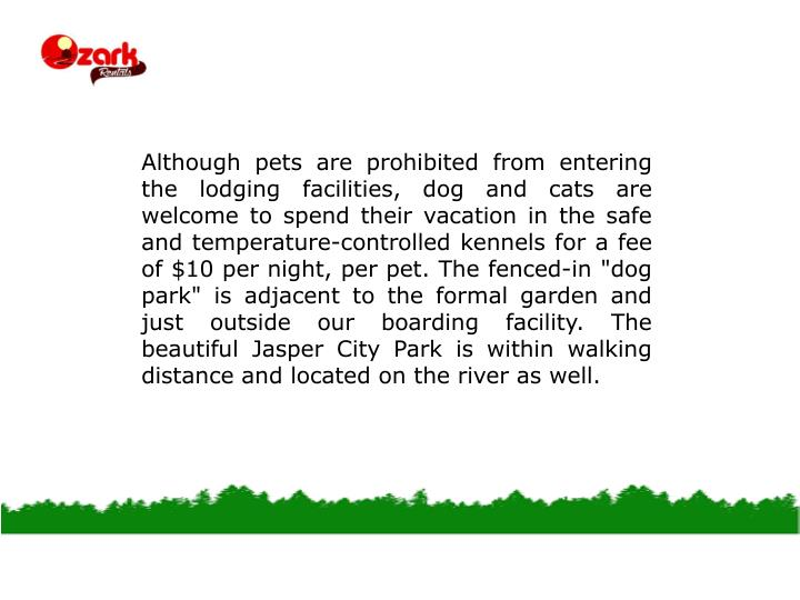 """Although pets are prohibited from entering the lodging facilities, dog and cats are welcome to spend their vacation in the safe and temperature-controlled kennels for a fee of $10 per night, per pet. The fenced-in """"dog park"""" is adjacent to the formal garden and just outside our boarding facility. The beautiful Jasper City Park is within walking distance and located on the river as well."""