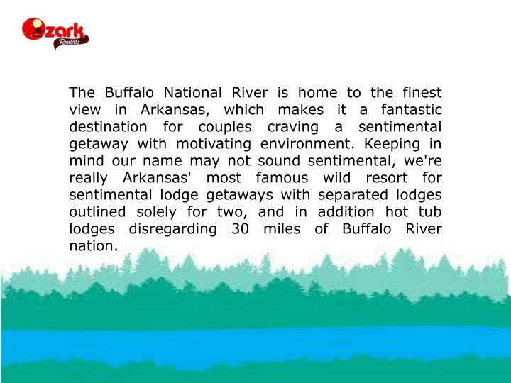 The Buffalo National River is home to the finest view in Arkansas, which makes it a fantastic destination for couples craving a sentimental getaway with motivating environment. Keeping in mind our name may not sound sentimental, we're really Arkansas' most famous wild resort for sentimental lodge getaways with separated lodges outlined solely for two, and in addition hot tub lodges disregarding 30 miles of Buffalo River nation.