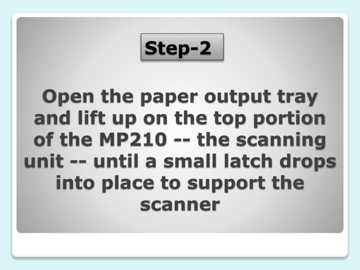 Open the paper output tray and lift up on the top portion of the MP210 -- the scanning unit -- until a small latch drops into place to support the scanner