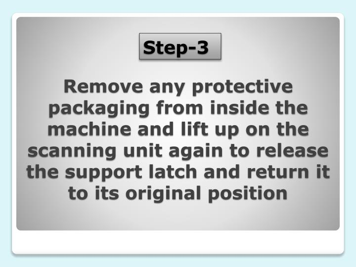 Remove any protective packaging from inside the machine and lift up on the scanning unit again to release the support latch and return it to its original position