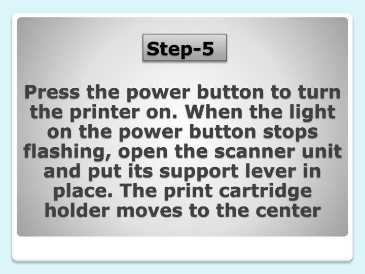 Press the power button to turn the printer on. When the light on the power button stops flashing, open the scanner unit and put its support lever in place. The print cartridge holder moves to the center