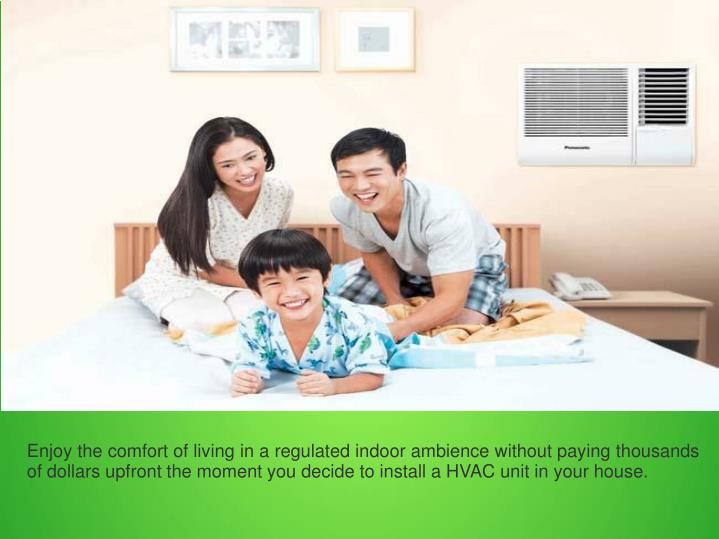 Enjoy the comfort of living in a regulated indoor ambience without paying thousands of dollars upfront the moment you decide to install a HVAC unit in your house.