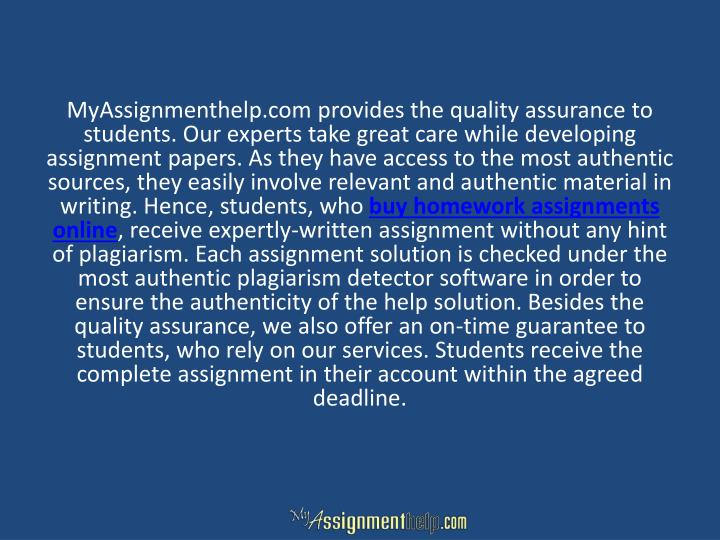MyAssignmenthelp.com provides the quality assurance to students. Our experts take great care while developing assignment papers. As they have access to the most authentic sources, they easily involve relevant and authentic material in writing. Hence, students, who