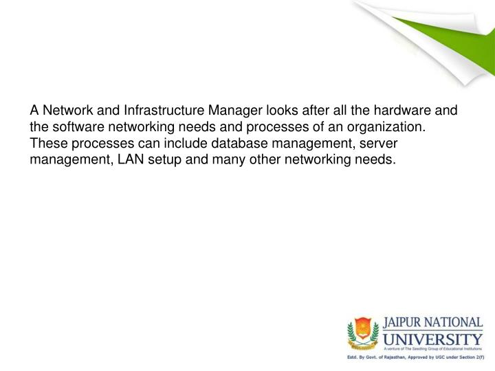A Network and Infrastructure Manager looks after all the hardware and the software networking needs ...