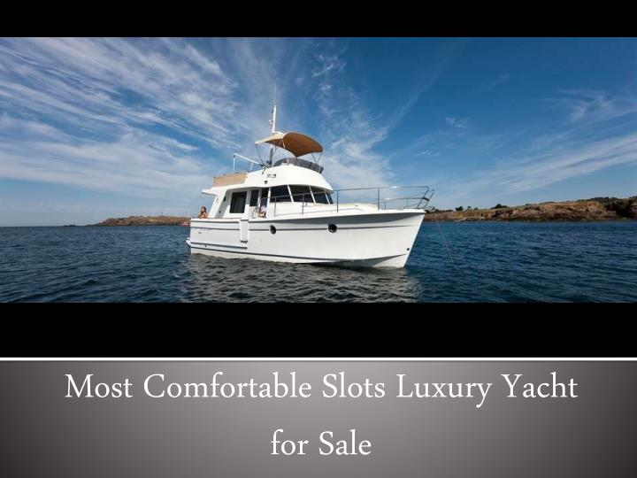 Most comfortable slots luxury yacht for sale