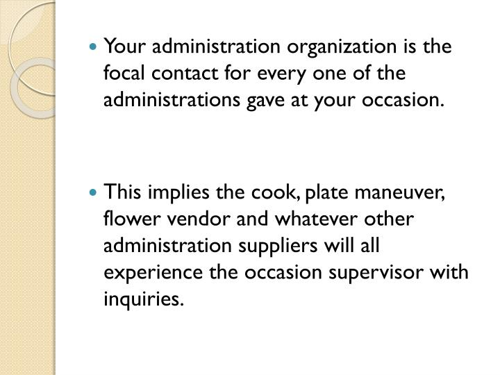 Your administration organization is the focal contact for every one of the administrations gave at your occasion.