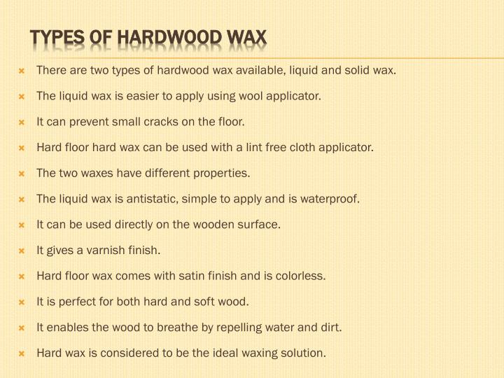 There are two types of hardwood wax available, liquid and solid wax.