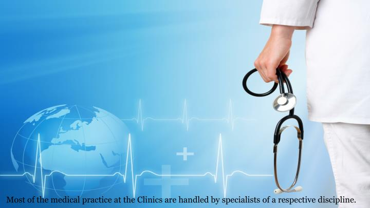 Most of the medical practice at the Clinics are handled by specialists of a respective discipline.
