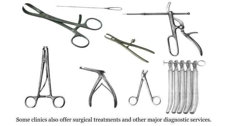 Some clinics also offer surgical treatments and other major diagnostic services.