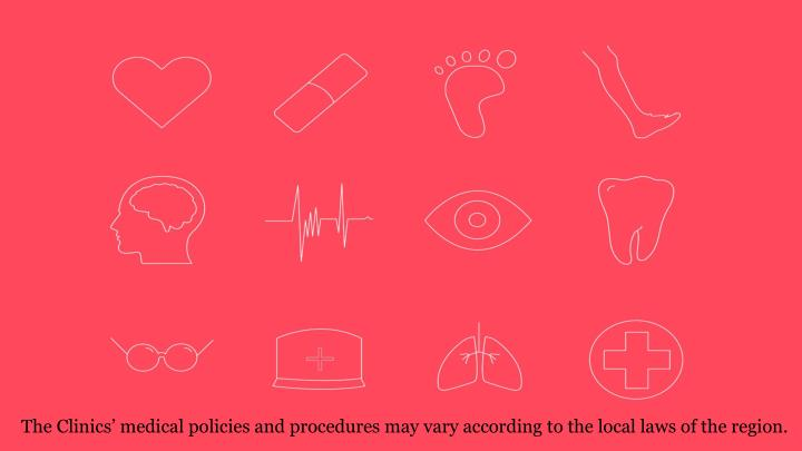 The Clinics' medical policies and procedures may vary according to the local laws of the region.