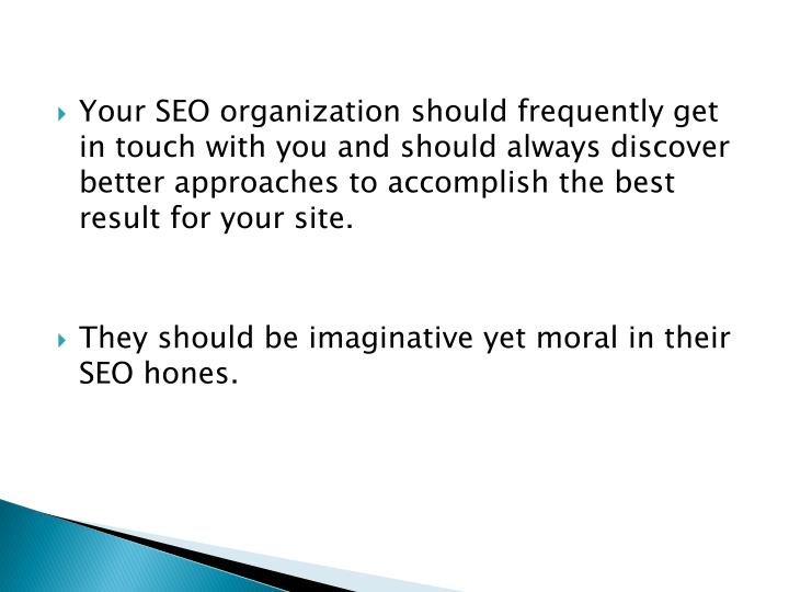 Your SEO organization should frequently get in touch with you and should always discover better approaches to accomplish the best result for your site