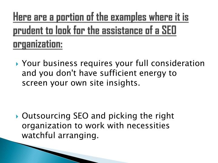Here are a portion of the examples where it is prudent to look for the assistance of a SEO organization: