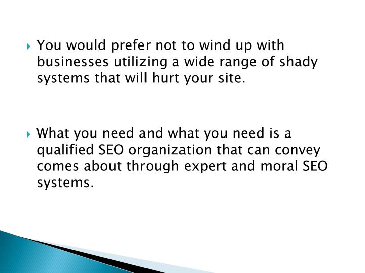 You would prefer not to wind up with businesses utilizing a wide range of shady systems that will hurt your site.