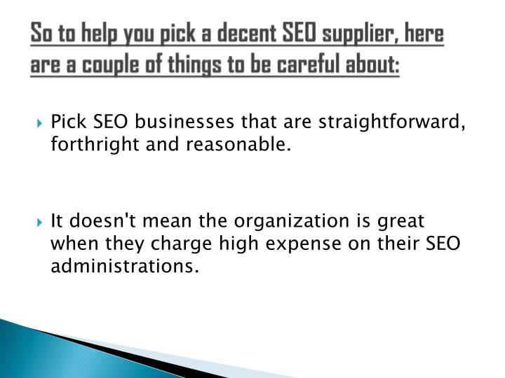 So to help you pick a decent SEO supplier, here are a couple of things to be careful about: