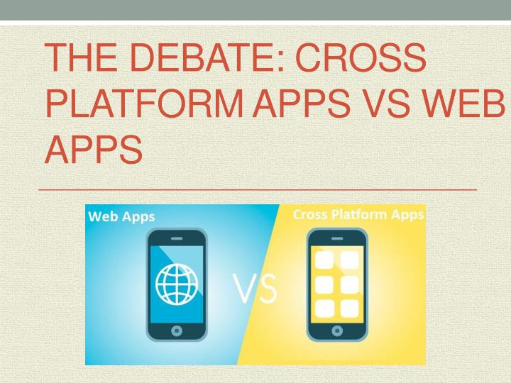 The Debate: Cross Platform Apps vs Web Apps