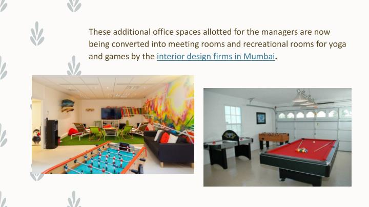 These additional office spaces allotted for the managers are now being converted into meeting rooms and recreational rooms for yoga and games by the