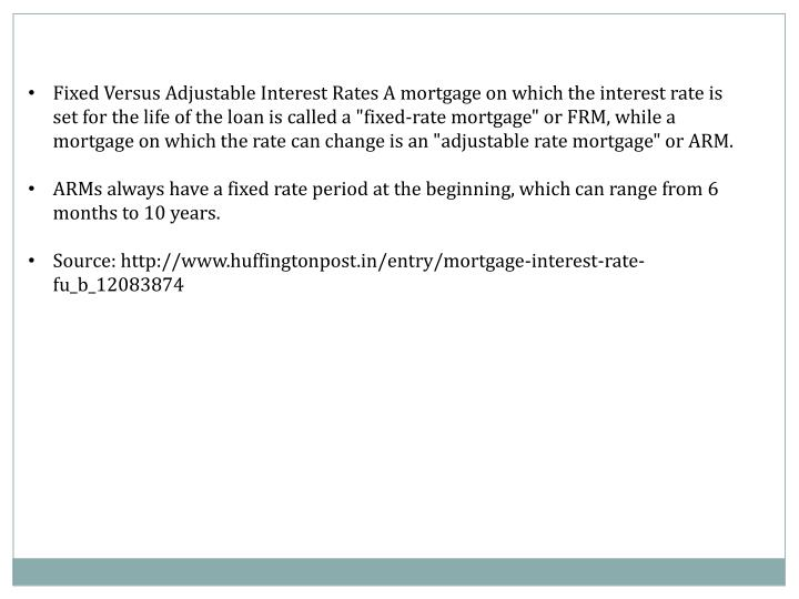 """Fixed Versus Adjustable Interest Rates A mortgage on which the interest rate is set for the life of the loan is called a """"fixed-rate mortgage"""" or FRM, while a mortgage on which the rate can change is an """"adjustable rate mortgage"""" or ARM."""