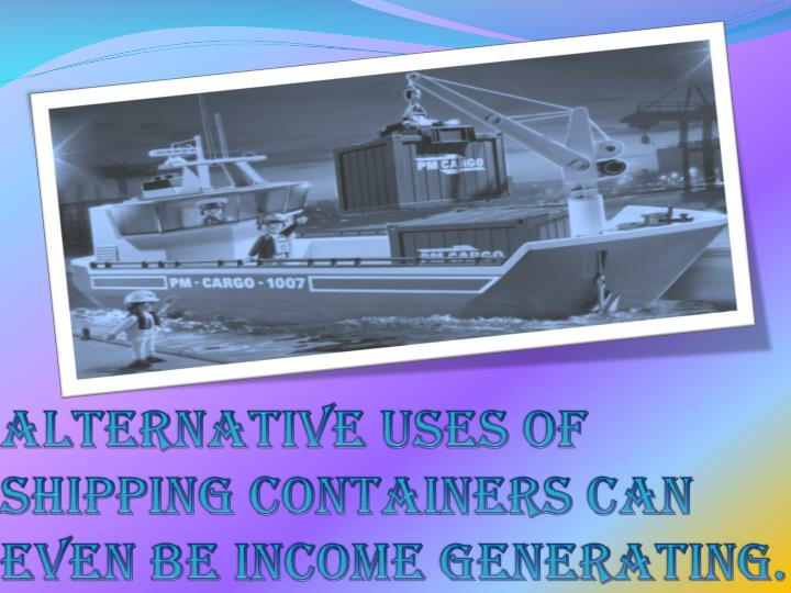 Alternative uses of shipping containers can even be income generating.