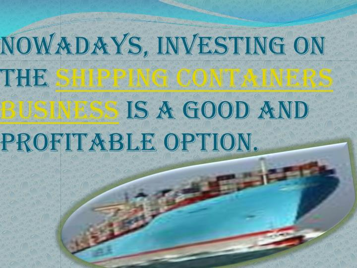 Nowadays investing on the shipping containers business is a good and profitable option