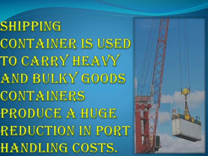 Shipping container is used to carry heavy and bulky goods Containers produce a huge reduction in port handling costs.