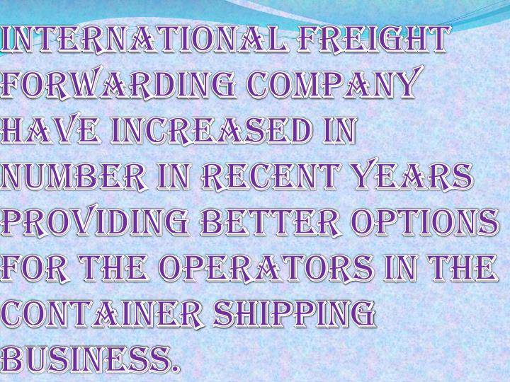 International freight forwarding company have increased in number in recent years providing better options for the operators in the container shipping business.