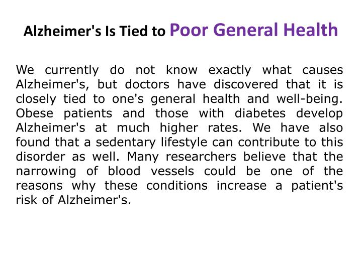 We currently do not know exactly what causes Alzheimer's, but doctors have discovered that it is closely tied to one's general health and well-being. Obese patients and those with diabetes develop Alzheimer's at much higher rates. We have also found that a sedentary lifestyle can contribute to this disorder as well. Many researchers believe that the narrowing of blood vessels could be one of the reasons why these conditions increase a patient's risk of Alzheimer's