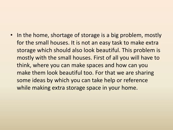In the home, shortage of storage is a big problem, mostly for the small houses. It is not an easy ta...