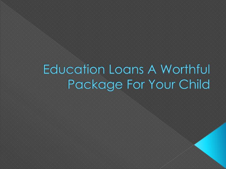 Education loans a worthful package for your child