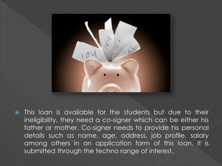 This loan is available for the students but due to their ineligibility, they need a co-signer which can be either his father or mother. Co-signer needs to provide his personal details such as name, age, address, job profile, salary among others in an application form of this loan. It is submitted through the techno range of interest.