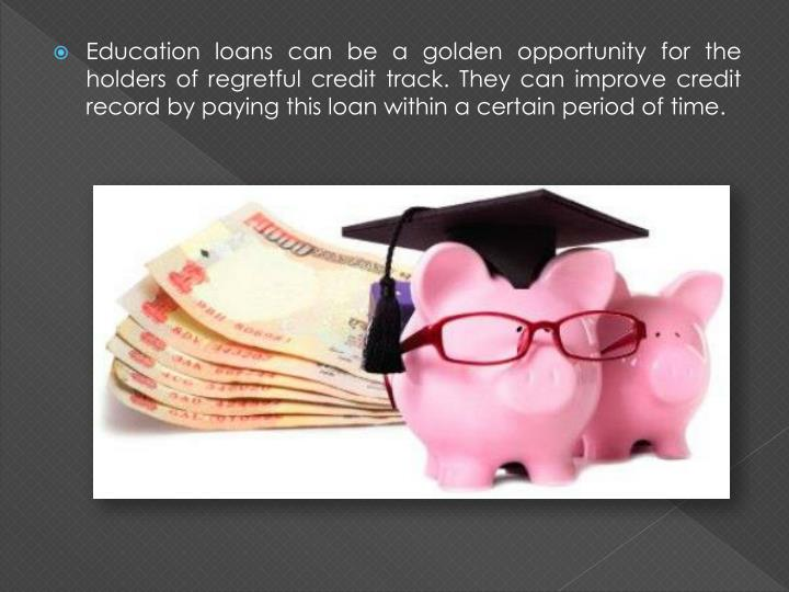Education loans can be a golden opportunity for the holders of regretful credit track. They can improve credit record by paying this loan within a certain period of time.
