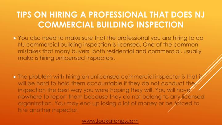 You also need to make sure that the professional you are hiring to do NJ commercial building inspection is licensed. One of the common mistakes that many buyers, both residential and commercial, usually make is hiring unlicensed inspectors.