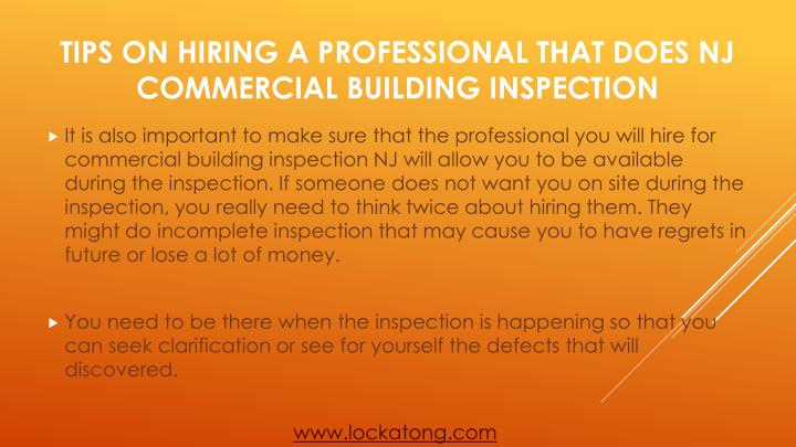 It is also important to make sure that the professional you will hire for commercial building inspection NJ will allow you to be available during the inspection. If someone does not want you on site during the inspection, you really need to think twice about hiring them. They might do incomplete inspection that may cause you to have regrets in future or lose a lot of money.