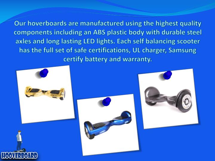 Our hoverboards are manufactured using the highest quality components including an ABS plastic body ...