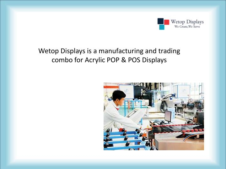 Wetop Displays is a manufacturing and trading combo for Acrylic POP & POS Displays