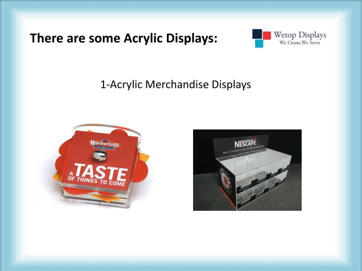 There are some Acrylic Displays: