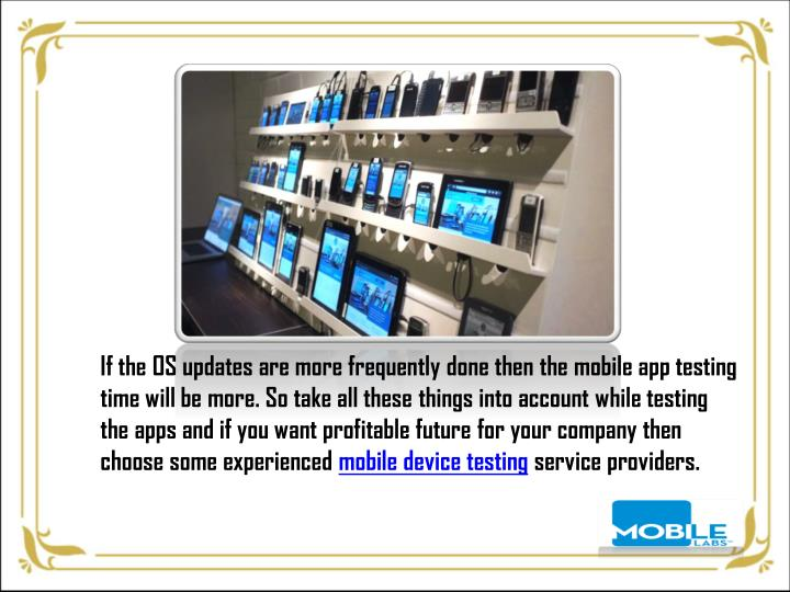 If the OS updates are more frequently done then the mobile app testing time will be more. So take all these things into account while testing the apps and if you want profitable future for your company then choose some experienced