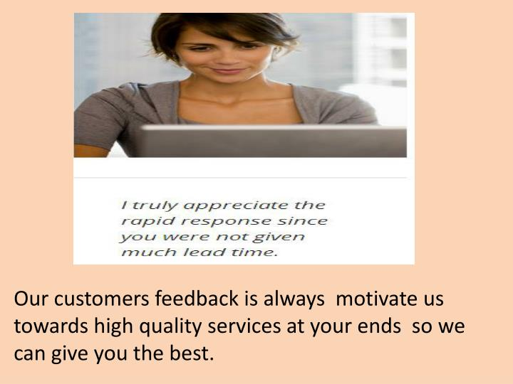 Our customers feedback is always  motivate us towards high quality services at your ends  so we can ...