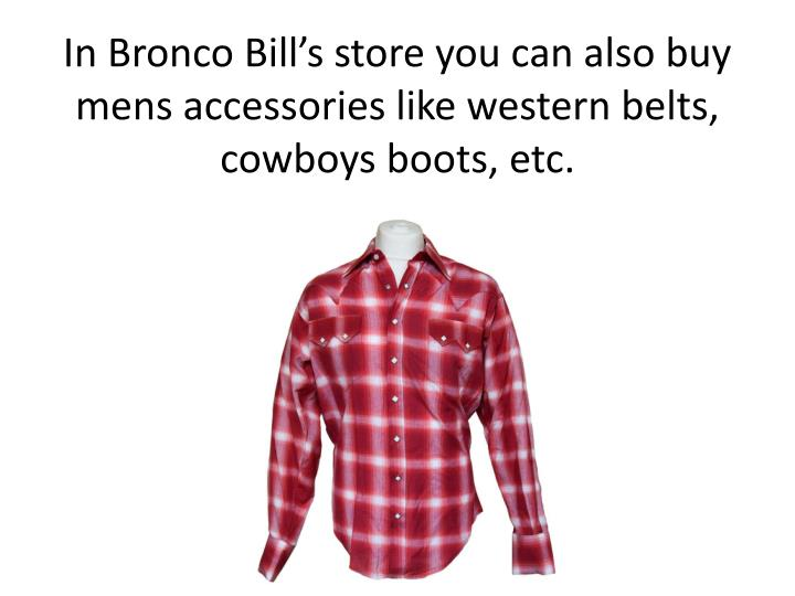 In bronco bill s store you can also buy mens accessories like western belts cowboys boots etc