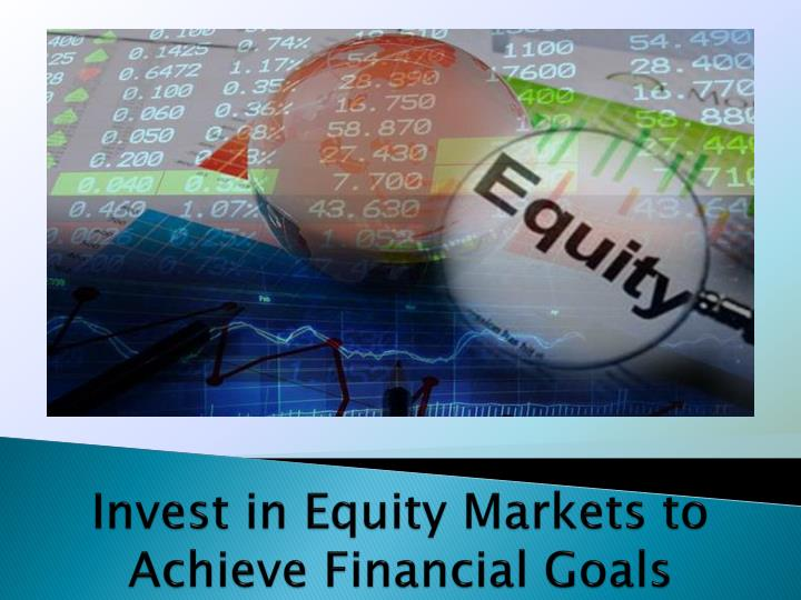 Invest in equity markets to achieve financial goals