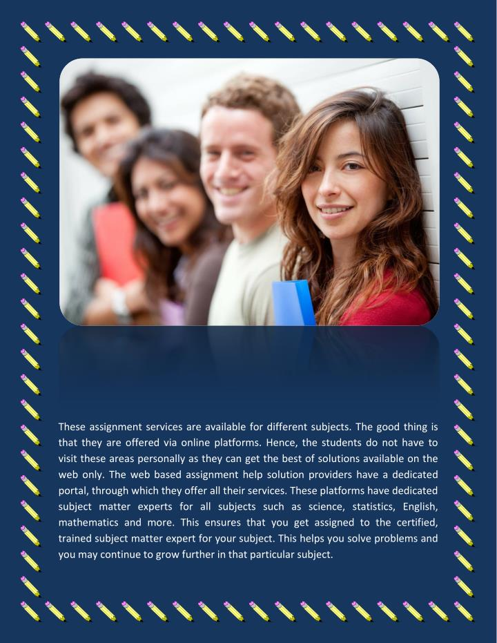 These assignment services are available for different subjects. The good thing is