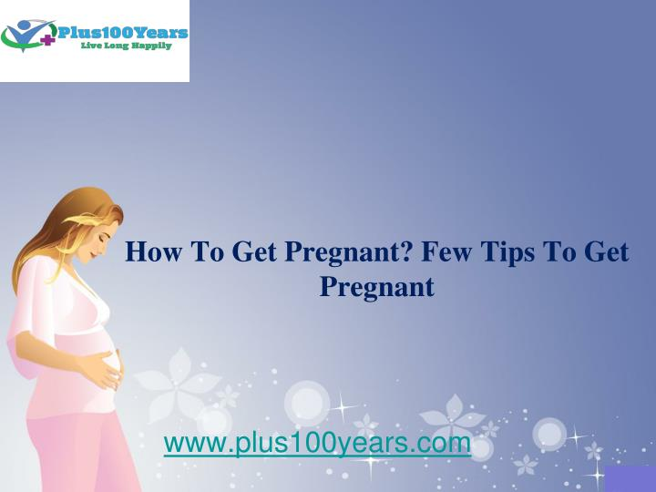 How to get pregnant few tips to get pregnant