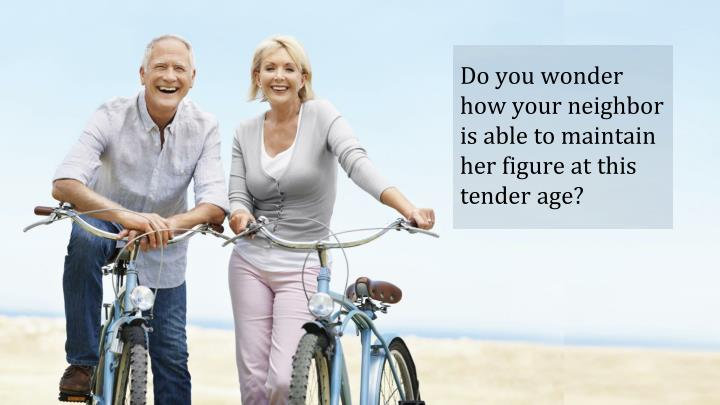 Do you wonder how your neighbor is able to maintain her figure at this tender age?