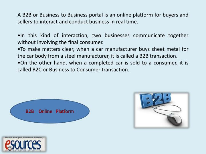 A B2B or Business to Business portal is an online platform for buyers and   sellers to interact and ...