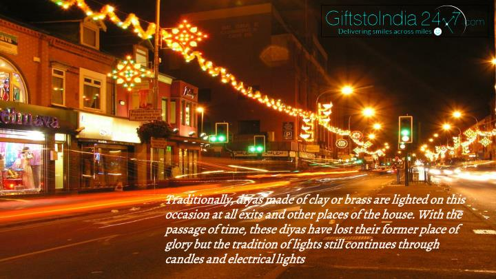 Traditionally, diyas made of clay or brass are lighted on this occasion at all exits and other places of the house. With the passage of time, these diyas have lost their former place of glory but the tradition of lights still continues through candles and electrical lights