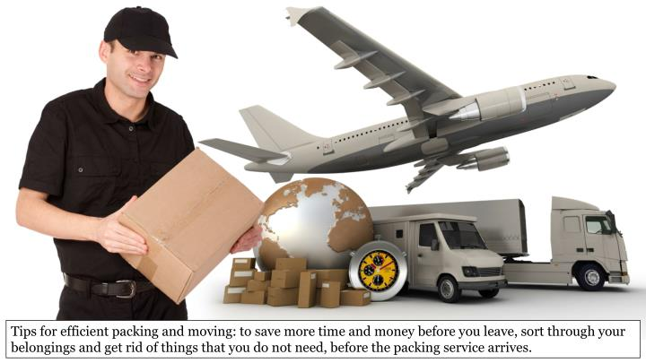 Tips for efficient packing and moving: to save more time and money before you leave, sort through your belongings and get rid of things that you do not need, before the packing service arrives.