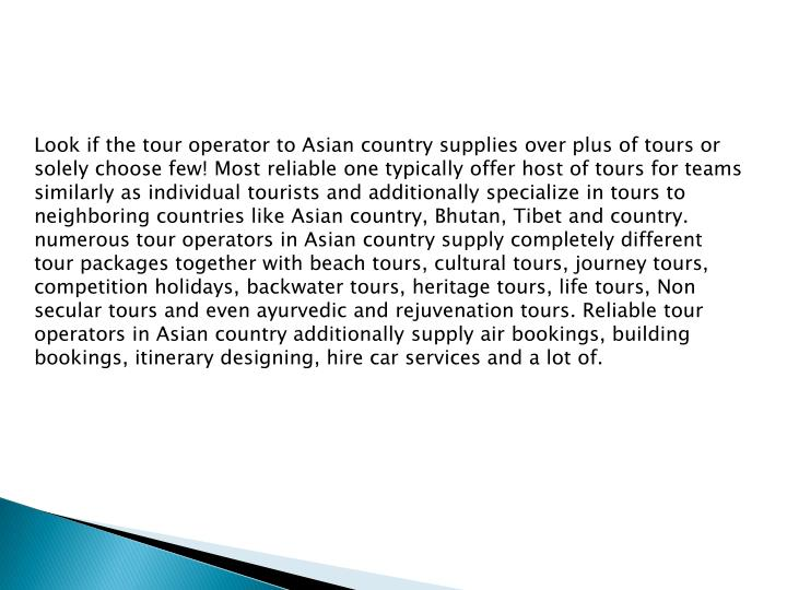 Look if the tour operator to Asian country supplies over plus of tours or solely choose few! Most reliable one typically offer host of tours for teams similarly as individual tourists and additionally specialize in tours to neighboring countries like Asian country, Bhutan, Tibet and country. numerous tour operators in Asian country supply completely different tour packages together with beach tours, cultural tours, journey tours, competition holidays, backwater tours, heritage tours, life tours, Non secular tours and even ayurvedic and rejuvenation tours. Reliable tour operators in Asian country additionally supply air bookings, building bookings, itinerary designing, hire car services and a lot of.